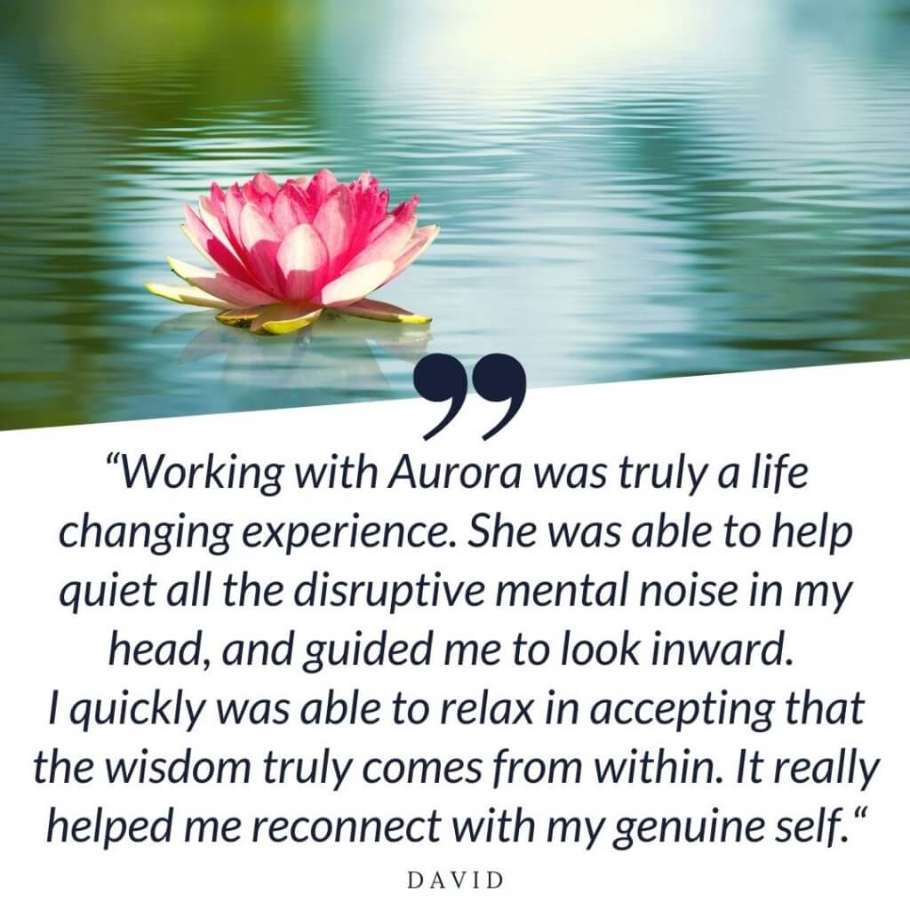 """""""Working with Aurora was truly a life changing experience. She was able to help quiet all the disruptive mental noise in my head, and guided me to look inward. I quickly was able to relax in accepting that the wisdom truly comes from within. It really helped me reconnect with my genuine self."""" - David"""